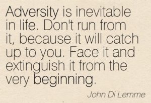 adversity-is-inevitable-in-life-dont-run-from-it-because-it-will-catch-up-to-you-face-it-and-extinguish-it-from-the-very-beginning-john-di-lemme